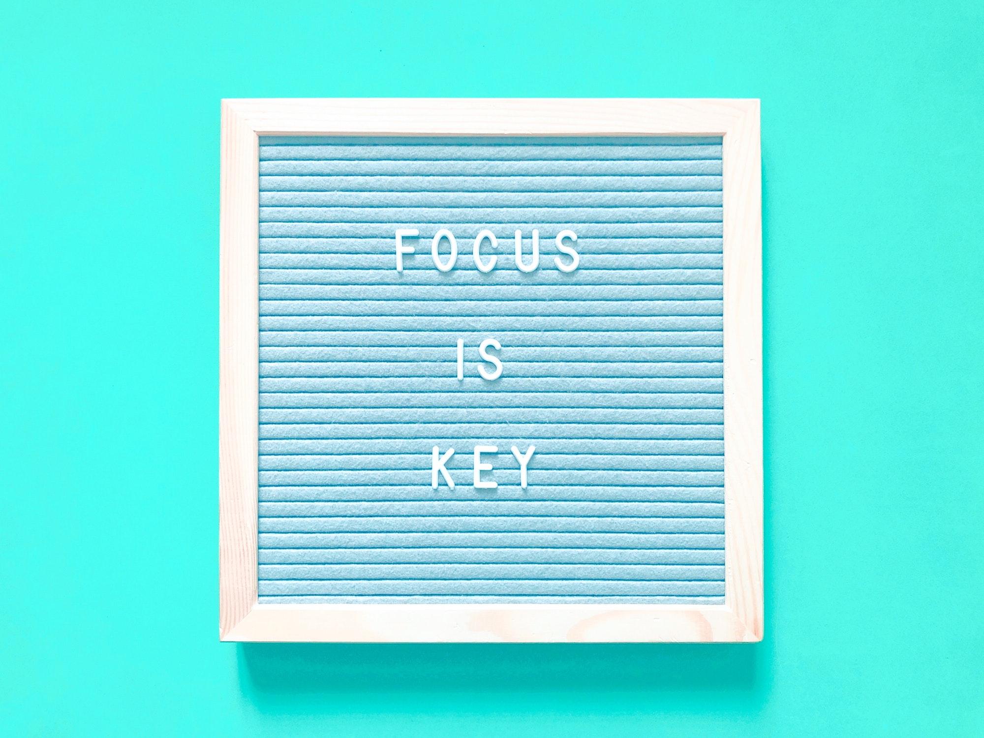 Focus is key.